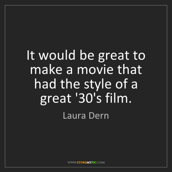 Laura Dern: It would be great to make a movie that had the style...