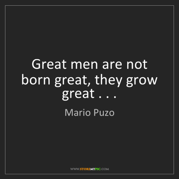 Mario Puzo: Great men are not born great, they grow great . . .