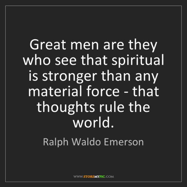 Ralph Waldo Emerson: Great men are they who see that spiritual is stronger...