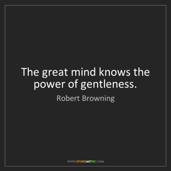 Robert Browning: The great mind knows the power of gentleness.