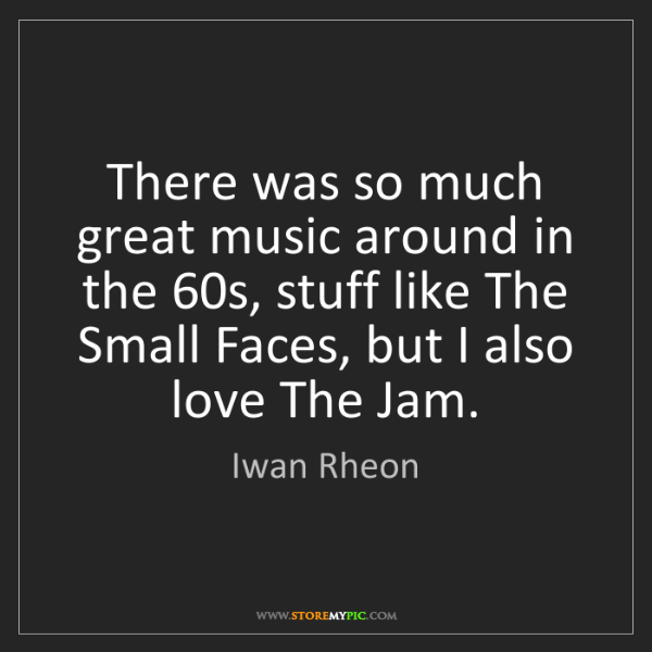 Iwan Rheon: There was so much great music around in the 60s, stuff...