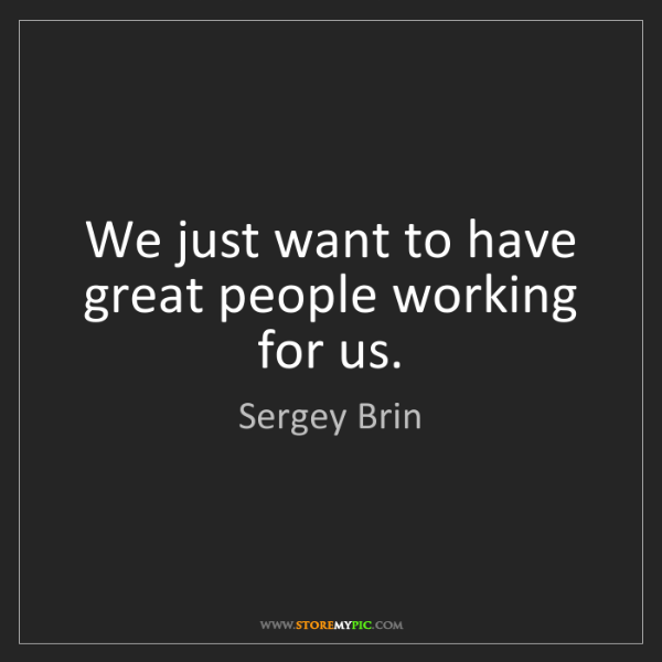 Sergey Brin: We just want to have great people working for us.