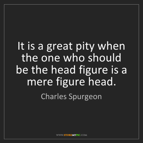 Charles Spurgeon: It is a great pity when the one who should be the head...