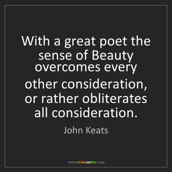 John Keats: With a great poet the sense of Beauty overcomes every...