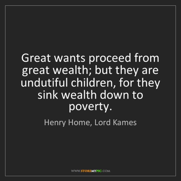 Henry Home, Lord Kames: Great wants proceed from great wealth; but they are undutiful...