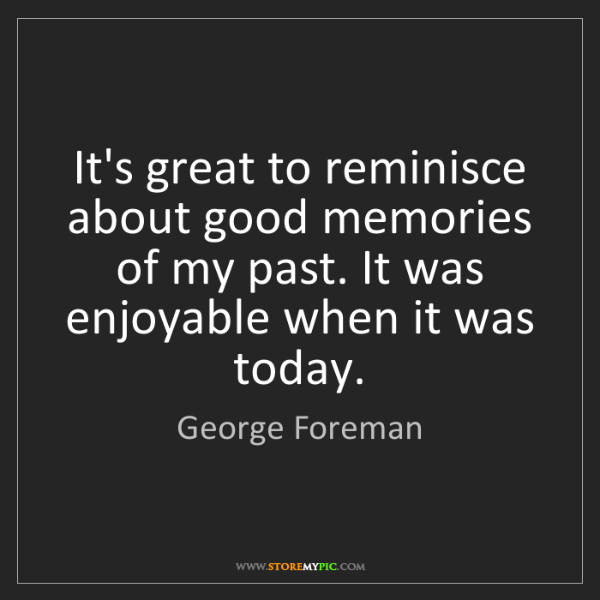 George Foreman: It's great to reminisce about good memories of my past....