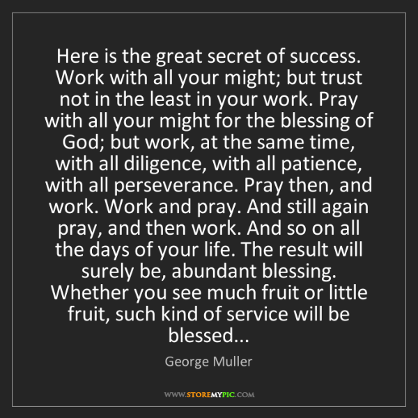 George Muller: Here is the great secret of success. Work with all your...