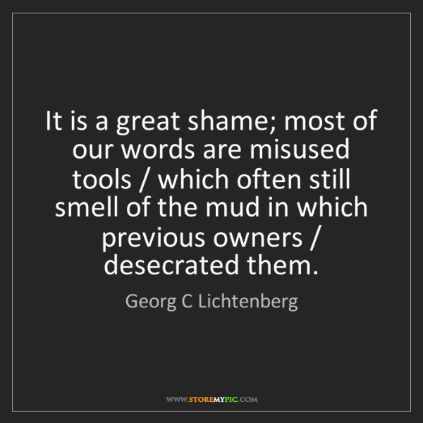 Georg C Lichtenberg: It is a great shame; most of our words are misused tools...