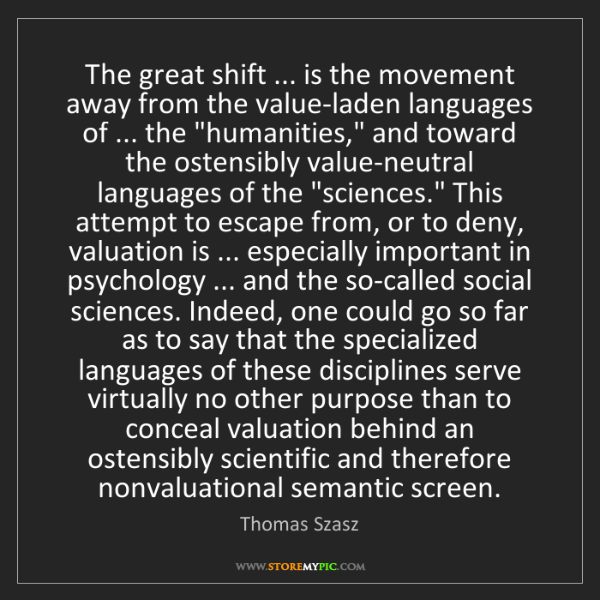 Thomas Szasz: The great shift ... is the movement away from the value-laden...