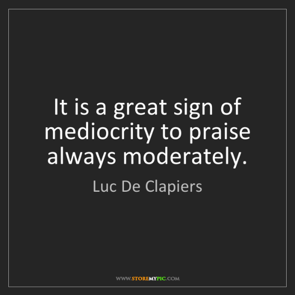 Luc De Clapiers: It is a great sign of mediocrity to praise always moderately.