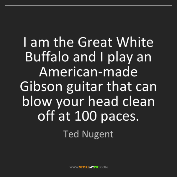 Ted Nugent: I am the Great White Buffalo and I play an American-made...