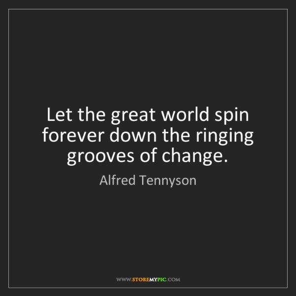 Alfred Tennyson: Let the great world spin forever down the ringing grooves...