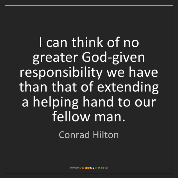 Conrad Hilton: I can think of no greater God-given responsibility we...