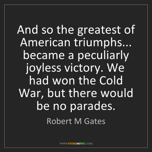 Robert M Gates: And so the greatest of American triumphs... became a...