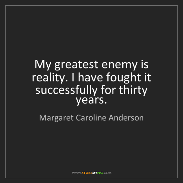 Margaret Caroline Anderson: My greatest enemy is reality. I have fought it successfully...