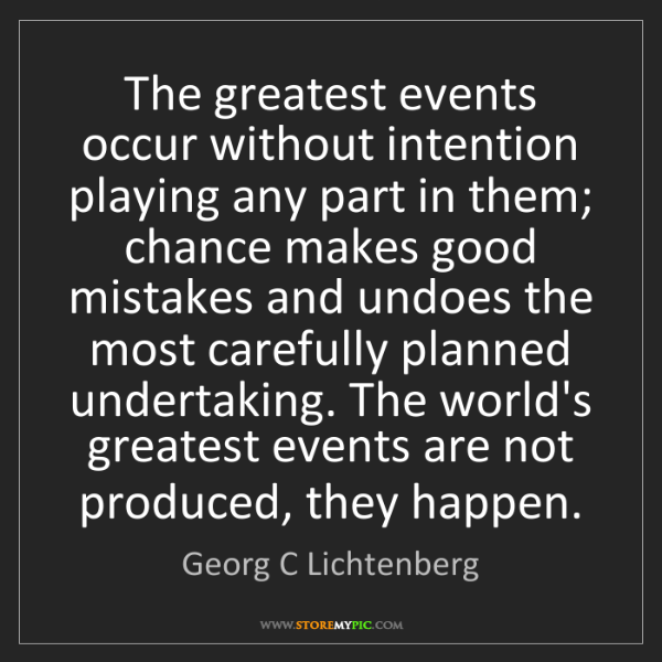 Georg C Lichtenberg: The greatest events occur without intention playing any...