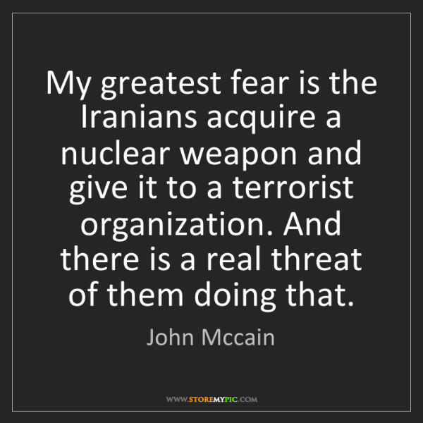 John Mccain: My greatest fear is the Iranians acquire a nuclear weapon...