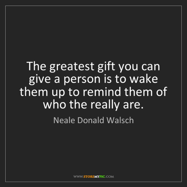 Neale Donald Walsch: The greatest gift you can give a person is to wake them...