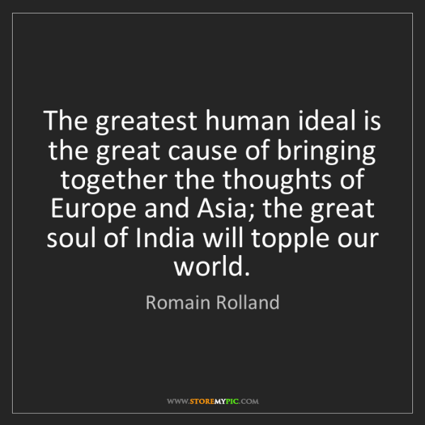 Romain Rolland: The greatest human ideal is the great cause of bringing...