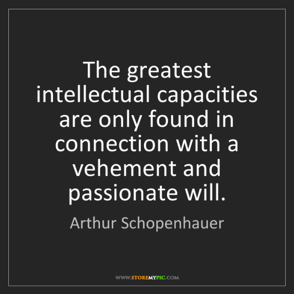 Arthur Schopenhauer: The greatest intellectual capacities are only found in...