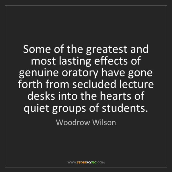 Woodrow Wilson: Some of the greatest and most lasting effects of genuine...