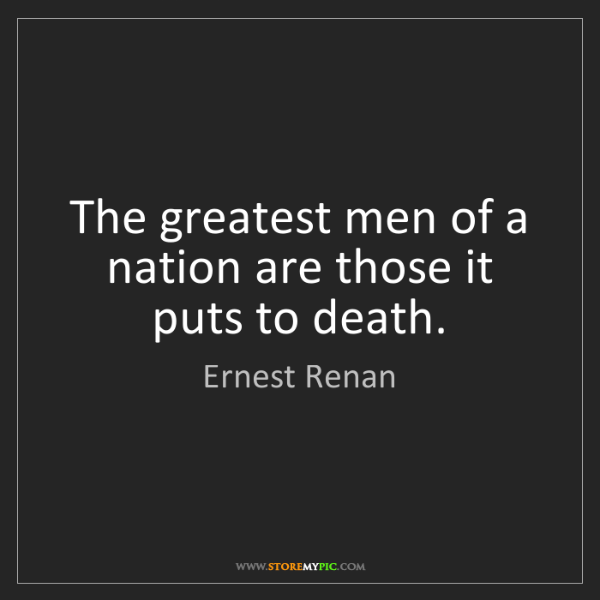 Ernest Renan: The greatest men of a nation are those it puts to death.