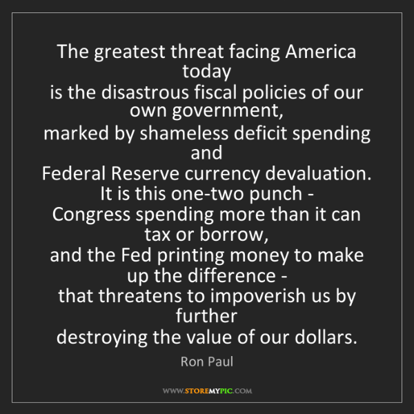 Ron Paul: The greatest threat facing America today   is the disastrous...