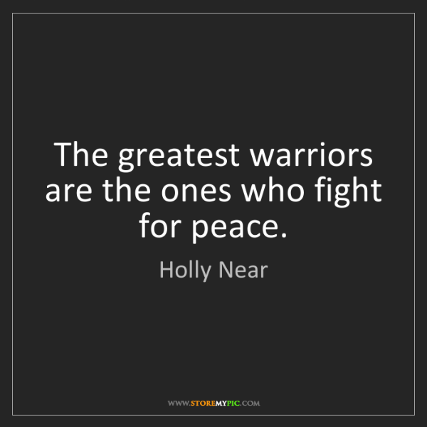 Holly Near: The greatest warriors are the ones who fight for peace.