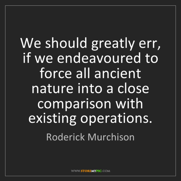 Roderick Murchison: We should greatly err, if we endeavoured to force all...