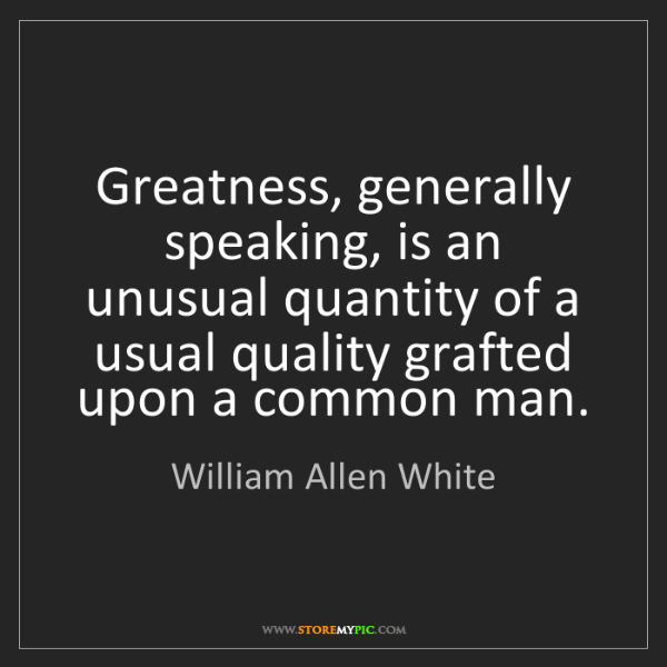 William Allen White: Greatness, generally speaking, is an unusual quantity...