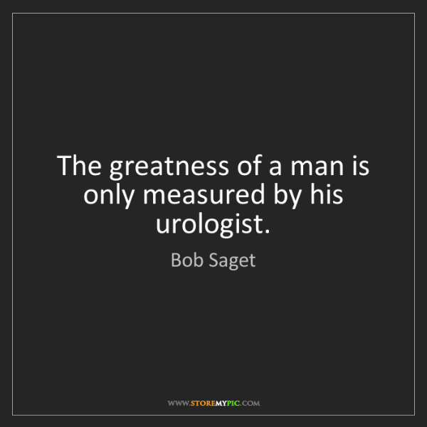 Bob Saget: The greatness of a man is only measured by his urologist.