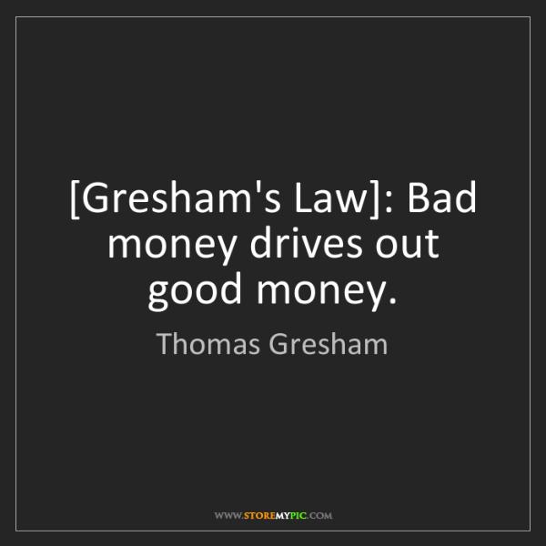 Thomas Gresham: [Gresham's Law]: Bad money drives out good money.