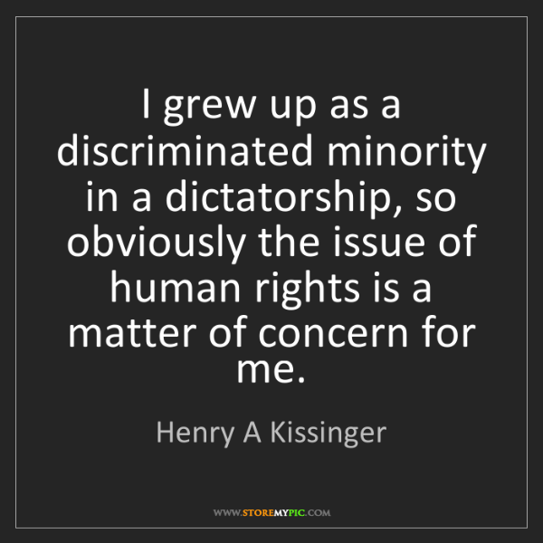 Henry A Kissinger: I grew up as a discriminated minority in a dictatorship,...