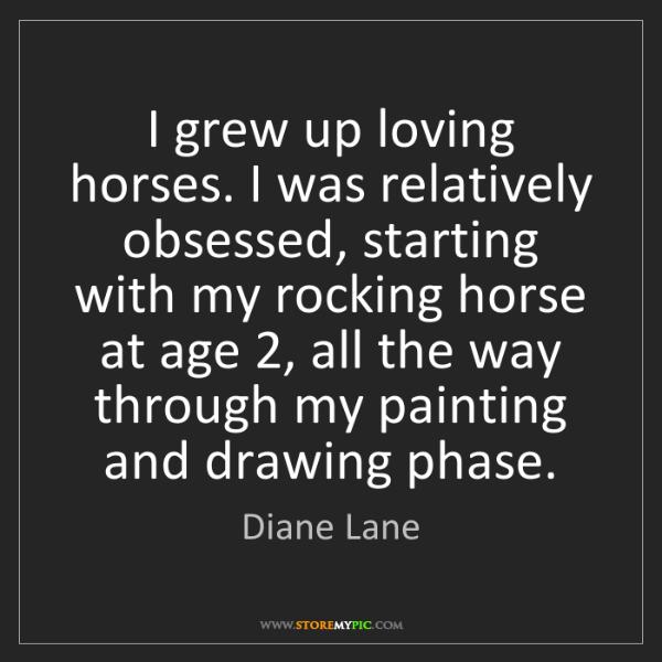 Diane Lane: I grew up loving horses. I was relatively obsessed, starting...