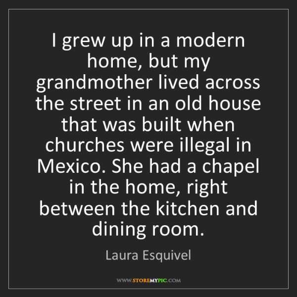 Laura Esquivel: I grew up in a modern home, but my grandmother lived...