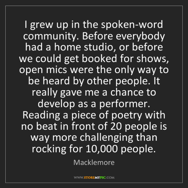 Macklemore: I grew up in the spoken-word community. Before everybody...