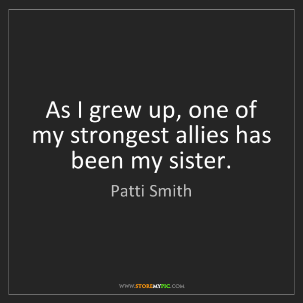 Patti Smith: As I grew up, one of my strongest allies has been my...