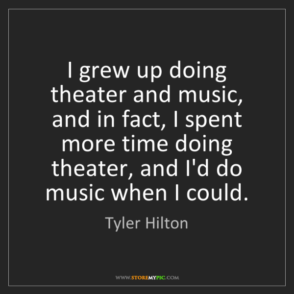 Tyler Hilton: I grew up doing theater and music, and in fact, I spent...