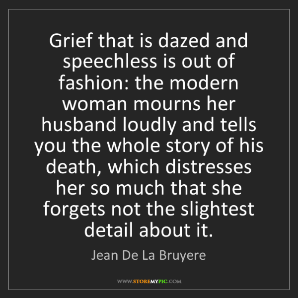 Jean De La Bruyere: Grief that is dazed and speechless is out of fashion:...