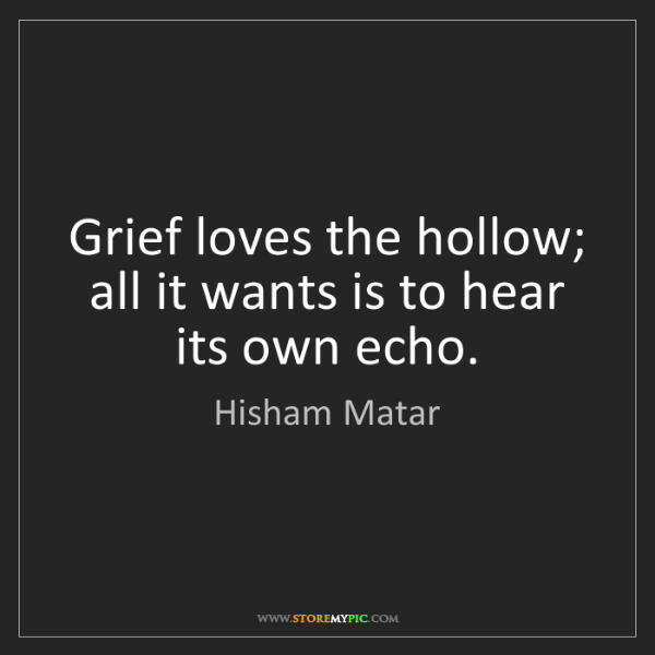 Hisham Matar: Grief loves the hollow; all it wants is to hear its own...