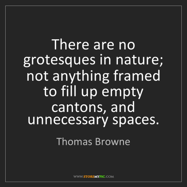 Thomas Browne: There are no grotesques in nature; not anything framed...