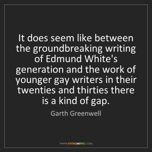 Garth Greenwell: It does seem like between the groundbreaking writing...