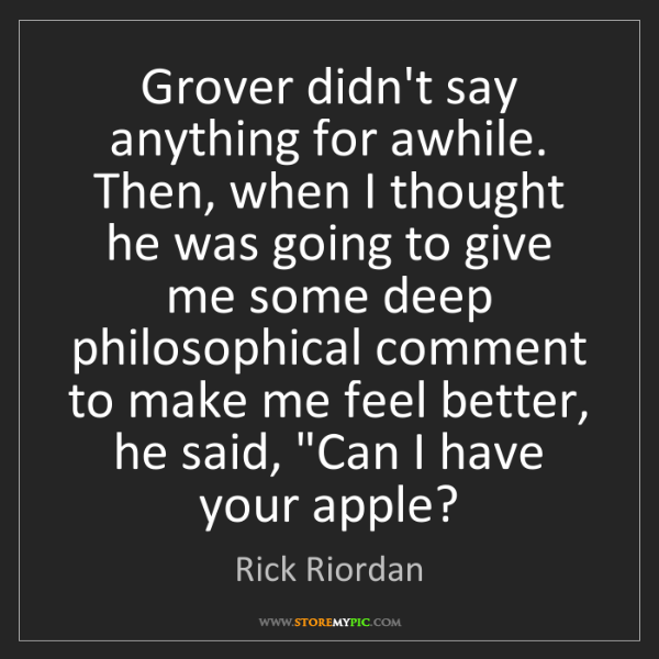 Rick Riordan: Grover didn't say anything for awhile. Then, when I thought...