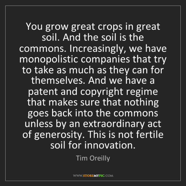 Tim Oreilly: You grow great crops in great soil. And the soil is the...