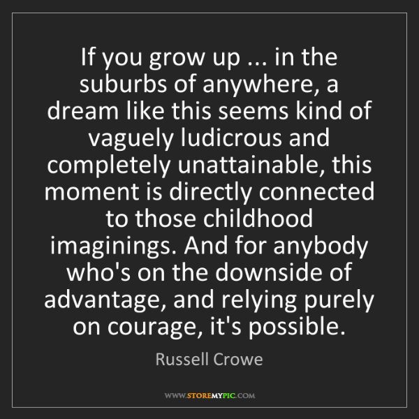 Russell Crowe: If you grow up ... in the suburbs of anywhere, a dream...