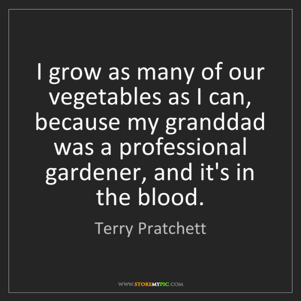 Terry Pratchett: I grow as many of our vegetables as I can, because my...