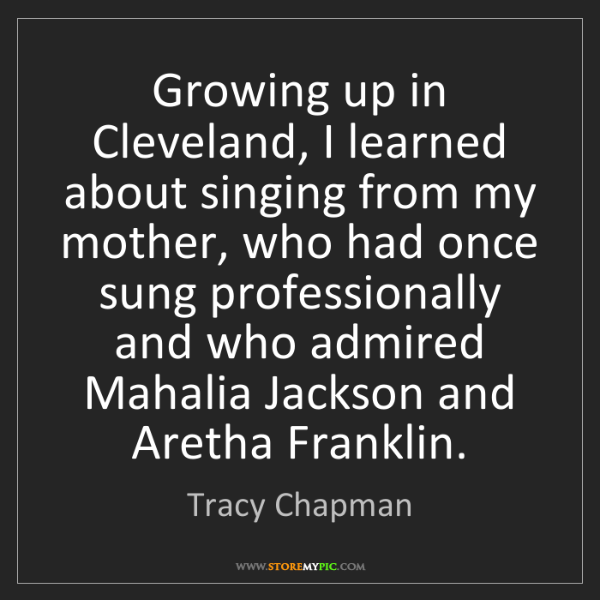 Tracy Chapman: Growing up in Cleveland, I learned about singing from...