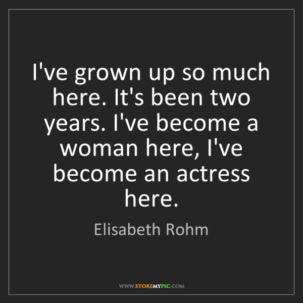 Elisabeth Rohm: I've grown up so much here. It's been two years. I've...