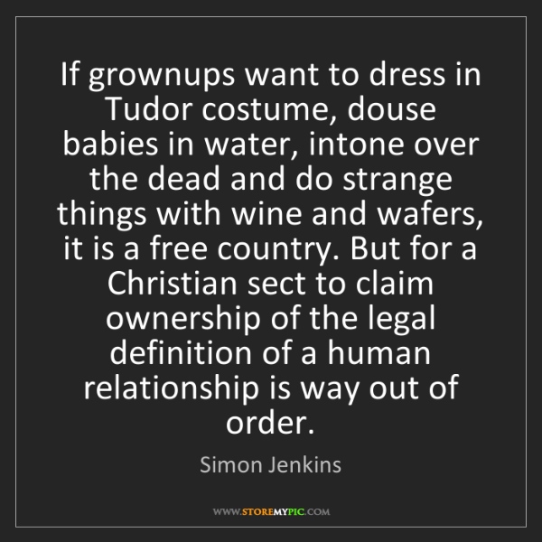 Simon Jenkins: If grownups want to dress in Tudor costume, douse babies...