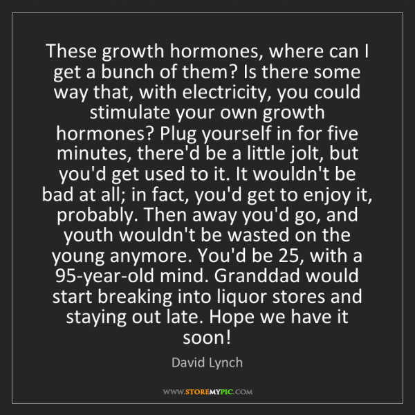 David Lynch: These growth hormones, where can I get a bunch of them?...